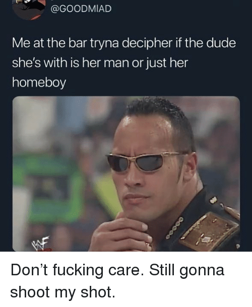 Homeboy: @GOODMIAD  Me at the bar tryna decipher if the dude  she's with is her man or just her  homeboy Don't fucking care. Still gonna shoot my shot.