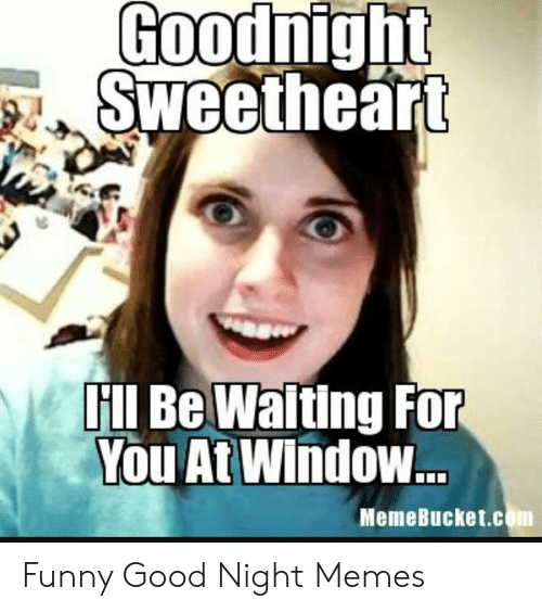 Memebucket: Goodnig  Sweetheart  ll Be Waiting FOr  You At Window...  MemeBucket.com Funny Good Night Memes