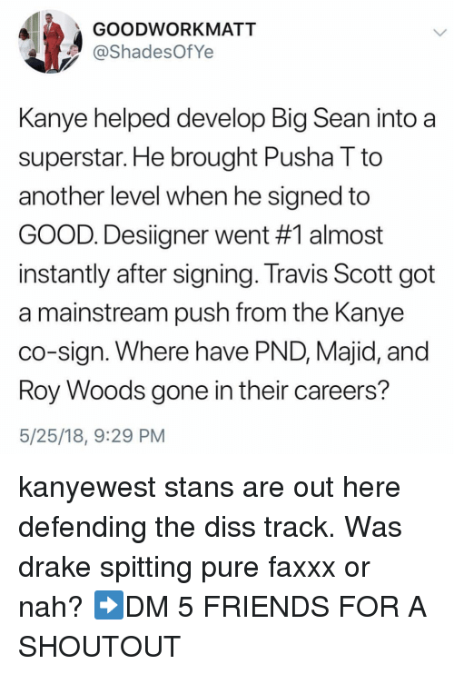 pnd: GOODWORKMATT  ShadesOfYe  Kanye helped develop Big Sean into a  superstar. He brought Pusha T to  another level when he signed to  GOOD. Designer went #1 almost  instantly after signing. Travis Scott got  a mainstream push from the Kanye  co-sign. Where have PND, Majid, and  oy Woods gone in their careers?  5/25/18, 9:29 PM kanyewest stans are out here defending the diss track. Was drake spitting pure faxxx or nah? ➡️DM 5 FRIENDS FOR A SHOUTOUT