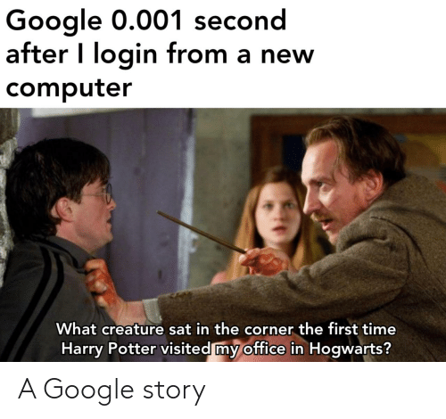 Google, Harry Potter, and Computer: Google 0.001 second  after I login from a new  computer  What creature sat in the corner the first time  Harry Potter visited my office in Hogwarts? A Google story