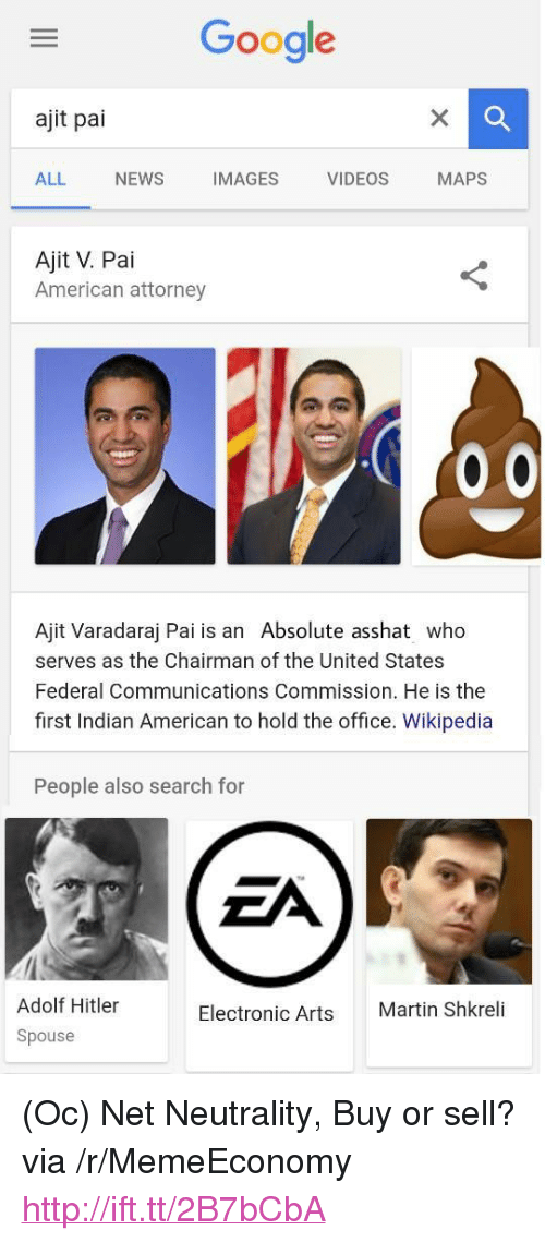 "The Chairman: Google  ajit pai  ALL NEWS IMAGES VIDEOS MAPS  Ajit V. Pai  American attorney  Ajit Varadaraj Pai is an Absolute asshat who  serves as the Chairman of the United States  Federal Communications Commission. He is the  first Indian American to hold the office. Wikipedia  People also search for  Adolf Hitler  Spouse  Electronic Arts  Martin Shkreli <p>(Oc) Net Neutrality, Buy or sell? via /r/MemeEconomy <a href=""http://ift.tt/2B7bCbA"">http://ift.tt/2B7bCbA</a></p>"