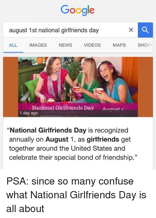 """Googłe: Google  august 1st national girlfriends day  MAPS  SHOPP  ALL.  IMAGES  NEWS  VIDEOS  National Girlfriends Dav  1 day ago  """"National Girlfriends Day is recognized  annually on August 1, as girlfriends get  together around the United States and  celebrate their special bond of friendship."""" PSA: since so many confuse what National Girlfriends Day is all about"""