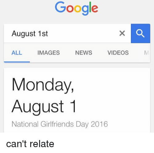 Googłe: Google  August 1st  NEWS  VIDEOS  ALL  IMAGES  Monday,  August 1  National Girlfriends Day 2016 can't relate