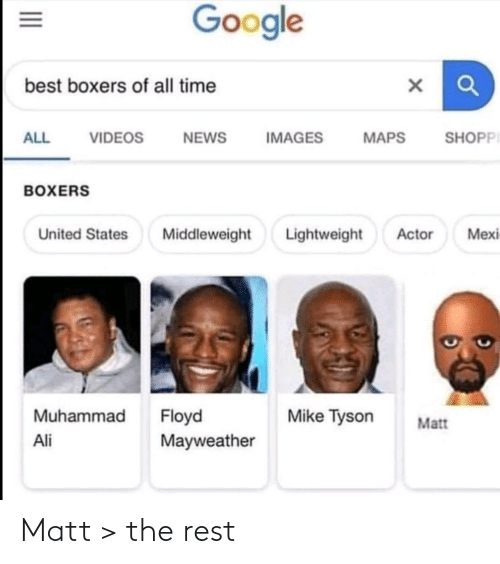 states: Google  best boxers of all time  SHOPPI  ALL  VIDEOS  NEWS  IMAGES  MAPS  BOXERS  Lightweight  Mexi  United States  Middleweight  Actor  Muhammad  Floyd  Mayweather  Mike Tyson  Matt  Ali  II Matt > the rest