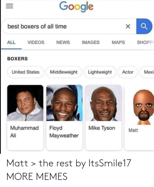 states: Google  best boxers of all time  SHOPPI  ALL  VIDEOS  NEWS  IMAGES  MAPS  BOXERS  Lightweight  Mexi  United States  Middleweight  Actor  Muhammad  Floyd  Mayweather  Mike Tyson  Matt  Ali  II Matt > the rest by ItsSmile17 MORE MEMES