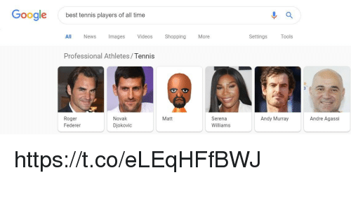 federer: Google  best tennis players of all time  All News Images Videos ShoppingMore  Settings  ools  Professional Athletes/Tennis  Roger  Federer  Novak  Djokovic  Matt  Serena  Williams  Andy Murray  Andre Agassi https://t.co/eLEqHFfBWJ