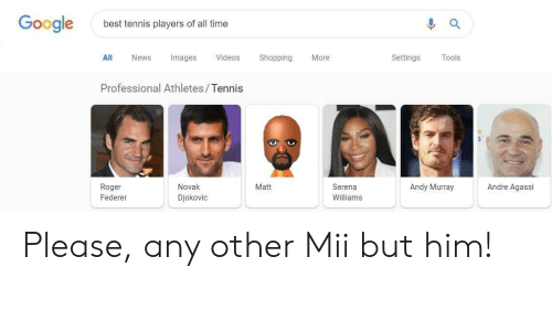 federer: Google  best tennis players of all time  ll News Images Videos ShoppingMore  Settings Tools  Professional Athletes/Tennis  Novak  Djokovic  Matt  Andy Murray  Andre Agassi  Roger  Federer  Serena  Williams Please, any other Mii but him!