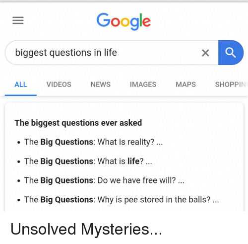 Google, Life, and News: Google  biggest questions in life  ALL  VIDEOS  NEWS  IMAGES  MAPS  SHOPPIN  The biggest questions ever asked  . The Big Questions: What is reality?  .The Big Questions: What is life?  .The Big Questions: Do we have free wil?  . The Big Questions: Why is pee stored in the balls?... Unsolved Mysteries...