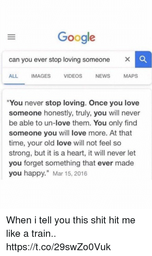 "Funny, Google, and Love: Google  can you ever stop loving someone  X  ALL IMAGES VIDEOS NEWS MAPS  ""You never stop loving. Once you love  someone honestly, truly, you will never  be able to un-love them. You only find  someone you will love more. At that  time, your old love will not feel so  strong, but it is a heart, it will never let  you forget something that ever made  you happy. Mar 15, 2016 When i tell you this shit hit me like a train.. https://t.co/29swZo0Vuk"