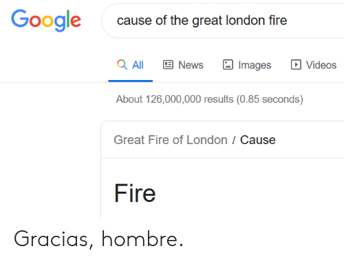 Fire, Google, and News: Google  cause of the great london fire  a All  News  Videos  Images  About 126,000,000 results (0.85 seconds)  Great Fire of London / Cause  Fire Gracias, hombre.