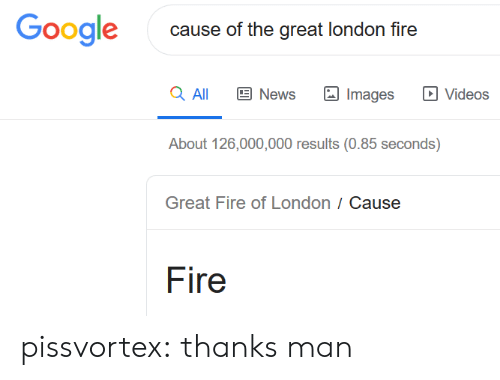 Fire, Google, and News: Google  cause of the great london fire  a All  News  Videos  Images  About 126,000,000 results (0.85 seconds)  Great Fire of London / Cause  Fire pissvortex:  thanks man