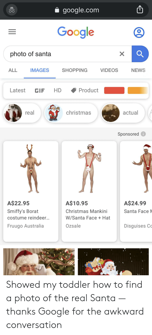 Borat: google.com  Google  photo of santa  IMAGES  SHOPPING  ALL  VIDEOS  NEWS  HD  Product  Latest  GIF  real  christmas  actual  Sponsored  A$22.95  A$10.95  A$24.99  Smiffy's Borat  Christmas Mankini  Santa Face N  W/Santa Face Hat  costume reindeer...  Ozsale  Fruugo Australia  Disguises Co  X Showed my toddler how to find a photo of the real Santa — thanks Google for the awkward conversation