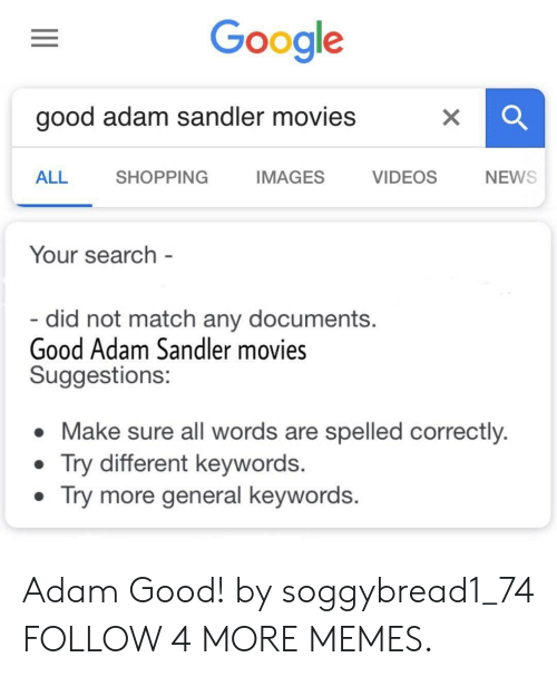 sandler: Google  good adam sandler movies  VIDEOS  ALL  SHOPPING  IMAGES  NEWS  Your search -  - did not match any documents.  Good Adam Sandler movies  Suggestions:  Make sure all words are spelled correctly.  Try different keywords.  Try more general keywords.  X Adam Good! by soggybread1_74 FOLLOW 4 MORE MEMES.
