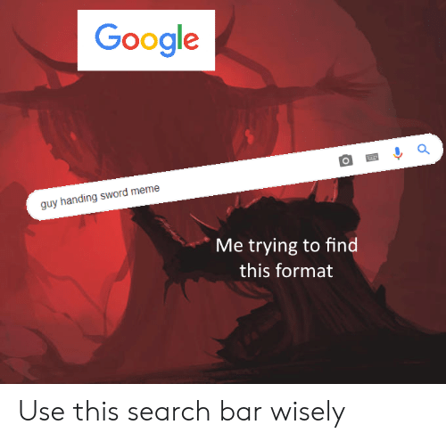 Google, Meme, and Search: Google  guy handing sword meme  Me trying to find  this format Use this search bar wisely