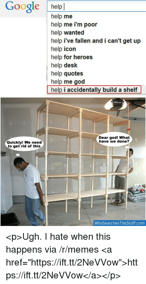 """im poor: Google helpl  help me  help me i'm poor  help wanted  help i've fallen and i can't get up  help icon  help for heroes  help desk  help quotes  help me god  help i accidentally build a shelf  Dear god! What  have we done?  Quickly! We need  to get rid of this  WhoSearches ThisStuff.com <p>Ugh. I hate when this happens via /r/memes <a href=""""https://ift.tt/2NeVVow"""">https://ift.tt/2NeVVow</a></p>"""