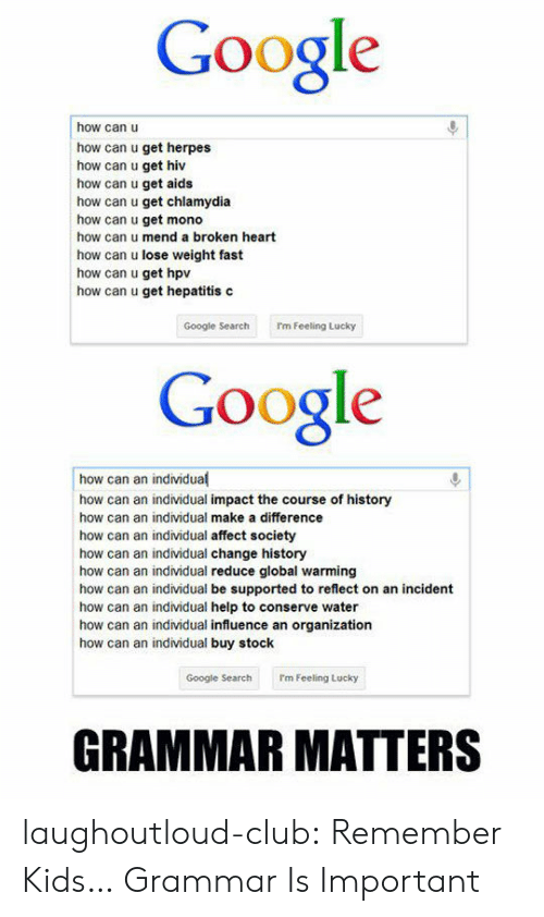 Hepatitis: Google  how can u  how can u get herpes  how can u get hiv  how can u get aids  how can u get chlamydia  how can u get mono  how can u mend a broken heart  how can u lose weight fast  how can u get hpv  how can u get hepatitis c  Google SearchI'm Feeling Lucky  Google  how can an individual  how can an individual impact the course of history  how can an individual make a difference  how can an individual affect society  how can an individual change history  how can an individual reduce global warming  how can an individual be supported to reflect on an incident  how can an individual help to conserve water  how can an individual influence an organization  how can an individual buy stock  Google Searchrm Feeling Lucky  GRAMMAR MATTERS laughoutloud-club:  Remember Kids… Grammar Is Important