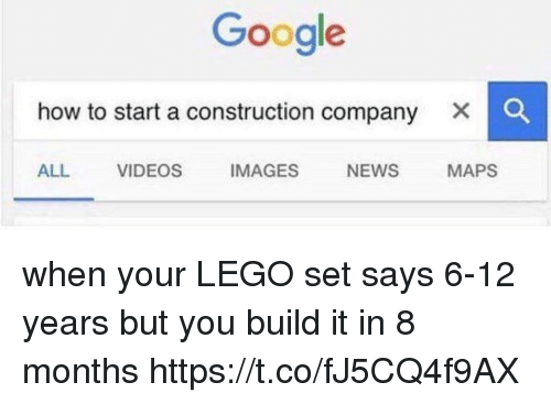 Google, Lego, and News: Google  how to start a construction company  ALL VIDEOS IMAGES NEWS MAPS when your LEGO set says 6-12 years but you build it in 8 months https://t.co/fJ5CQ4f9AX