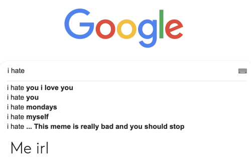 Bad, Google, and Love: Google  i hate  i hate you i love you  i hate you  i hate mondays  i hate myself  i hate .. This meme is really bad and you should stop Me irl