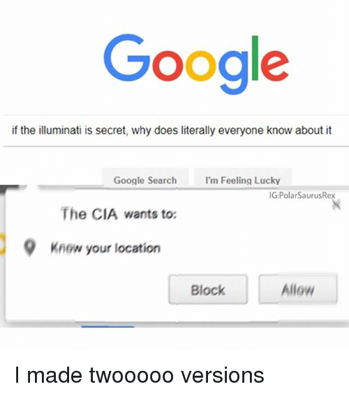 Google, Illuminati, and Memes: Google  if the illuminati is secret, why does literally everyone know about it  Google Search 'm Feeling Lucky  IG:PolarSaurusRex  The CIA wants to:  9Know your location  Block  Allow I made twooooo versions