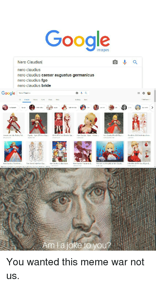 Nero: Google  images  Nero Claudius  nero claudius  nero claudius caesar augustus germanicus  nero claudius fgo  nero claudius bride  Google N  lal:cle  111 1ば  내1 L.LILe's tǐ  Aata joke to you? You wanted this meme war not us.