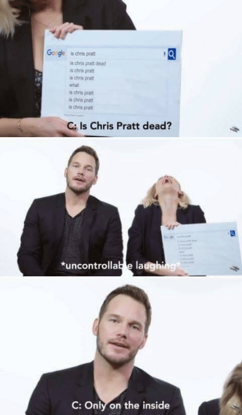 Chris Pratt, Google, and What Is: Google  is chris pratt  is chris pratt dead  is chris pratt  is chris pratt  what  is chris pratt  is chris pratt  is chris pratt  C: Is Chris Pratt dead?  dein  *uncontrollabe ladghing  C: Only on the inside