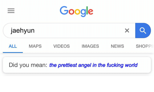 Fucking, Google, and News: Google  jaehyun  ALL  MAPS  VIDEOS  IMAGES  NEWS  SHOPP  Did you mean: the prettiest angel in the fucking world
