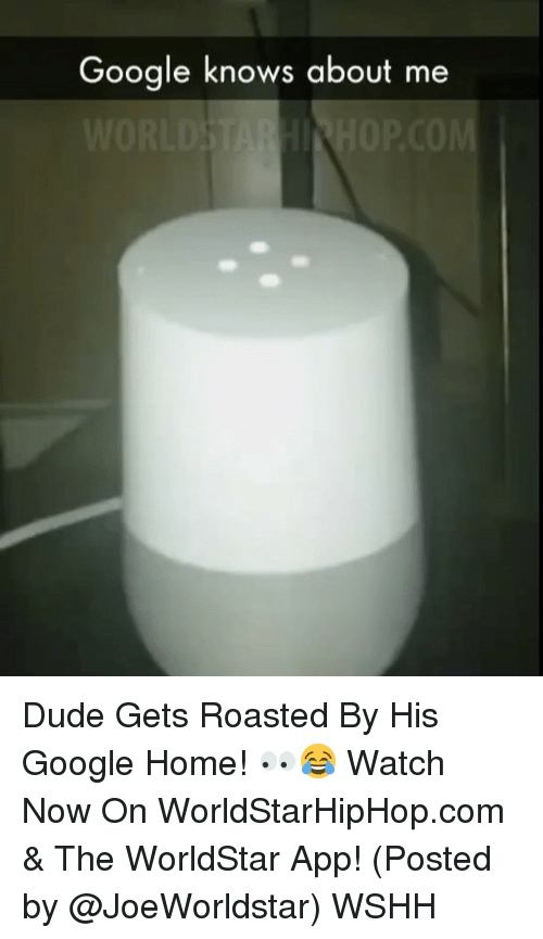 The Worldstar: Google knows about me Dude Gets Roasted By His Google Home! 👀😂 Watch Now On WorldStarHipHop.com & The WorldStar App! (Posted by @JoeWorldstar) WSHH