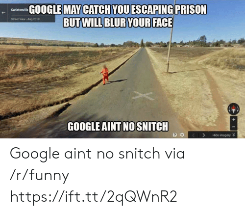 Funny, Google, and Snitch: GOOGLE MAY CATCH VOUESCAPING PRISON  Street View- Aug 2010  GOOGLE AINT NO SNITCH  3 KHide imagery Google aint no snitch via /r/funny https://ift.tt/2qQWnR2
