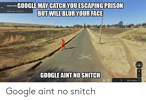 Google, Snitch, and Prison: GOOGLE MAY CATCH VOUESCAPING PRISON  Street View- Aug 2010  GOOGLE AINT NO SNITCH  3 KHide imagery Google aint no snitch