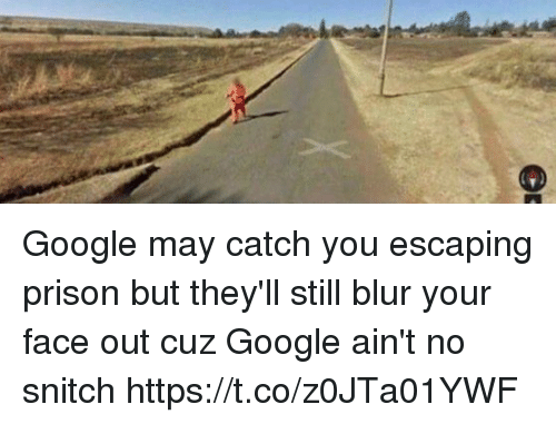 Funny, Google, and Snitch: Google may catch you escaping prison but they'll still blur your face out cuz Google ain't no snitch https://t.co/z0JTa01YWF