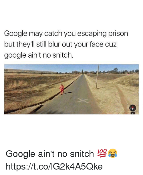 Google, Snitch, and Prison: Google may catch you escaping prison  but they'll still blur out your face cuz  google ain't no snitch. Google ain't no snitch 💯😂 https://t.co/lG2k4A5Qke