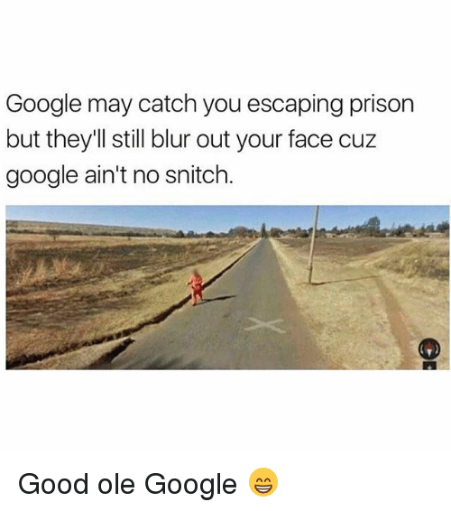 Google, Memes, and Snitch: Google may catch you escaping prison  but they'll still blur out your face cuz  google ain't no snitch. Good ole Google 😁