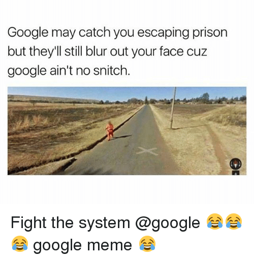 Google, Meme, and Memes: Google may catch you escaping prison  but they'll still blur out your face cuz  google ain't no snitch Fight the system @google 😂😂😂 google meme 😂