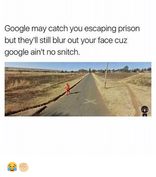 Google, Memes, and Snitch: Google may catch you escaping prison  but they'll still blur out your face cuz  google ain't no snitch 😂✊🏼