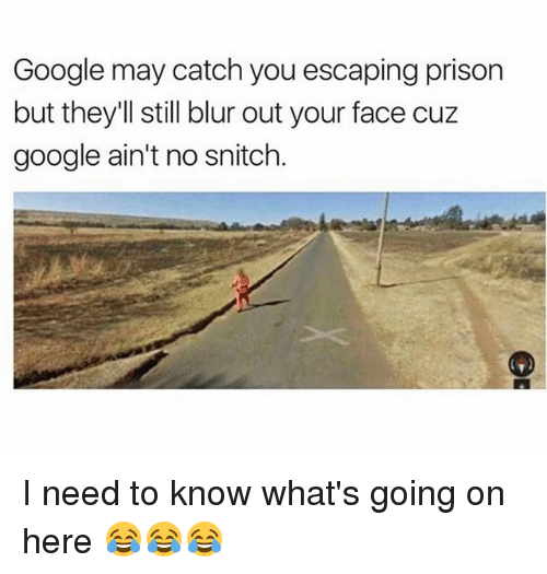 Google, Memes, and Snitch: Google may catch you escaping prison  but they'll still blur out your face cuz  google ain't no snitch I need to know what's going on here 😂😂😂