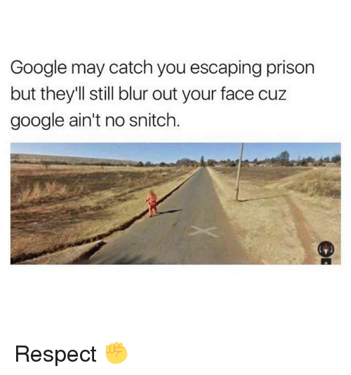 Google, Memes, and Respect: Google may catch you escaping prison  but they'll still blur out your face cuz  google ain't no snitch. Respect ✊