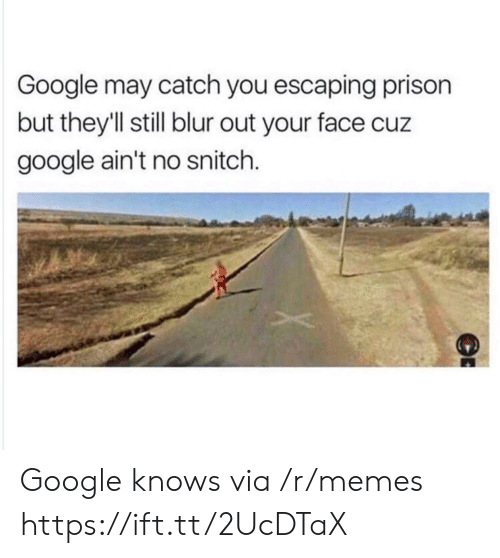Google, Memes, and Snitch: Google may catch you escaping prison  but they'll still blur out your face cuz  google ain't no snitch. Google knows via /r/memes https://ift.tt/2UcDTaX