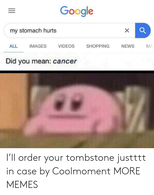 Dank, Google, and Memes: Google  my stomach hurts  X  ALL  IMAGES  VIDEOS  SHOPPING  NEWS  MA  Did you mean: cancer  II I'll order your tombstone justttt in case by Coolmoment MORE MEMES