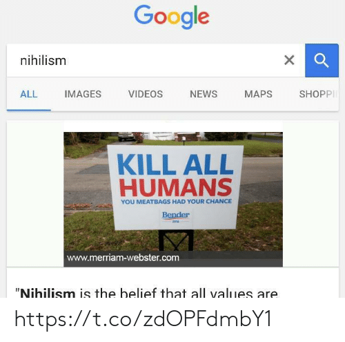 "Google, News, and Videos: Google  nihilism  X  SHOPPI  NEWS  ALL  IMAGES  VIDEOS  МАPS  KILL ALL  HUMANS  YOU MEATBAGS HAD YOUR CHANCE  Bender  2016  www.merriam-webster.com  ""Nihilism is the belief that all values are https://t.co/zdOPFdmbY1"