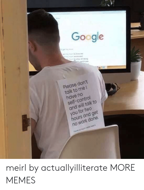 Dank, Google, and Memes: Google  ot my mm  mm s  ym stoned  Please don't  talk to me 1  have no  self-control  and will talk to  you for two  hours and get  no work done meirl by actuallyilliterate MORE MEMES