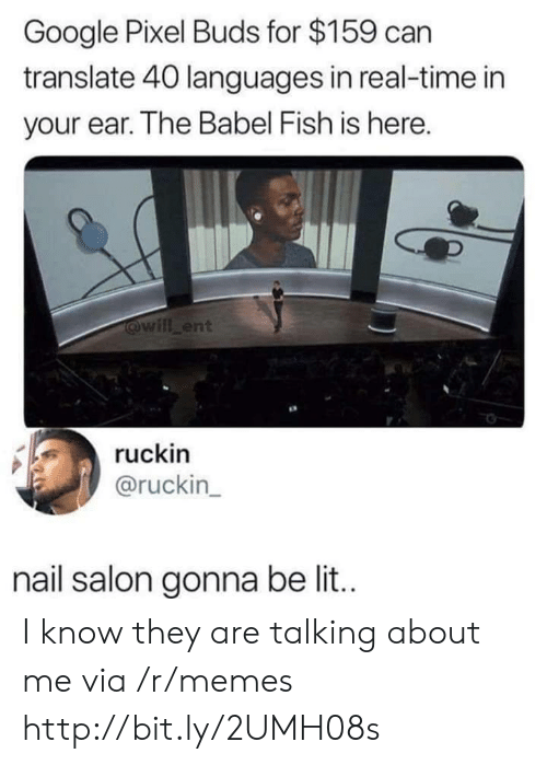 Google, Lit, and Memes: Google Pixel Buds for $159 can  translate 40 languages in real-time in  your ear. The Babel Fish is here.  will ent  ruckin  @ruckin  nail salon gonna be lit. I know they are talking about me via /r/memes http://bit.ly/2UMH08s