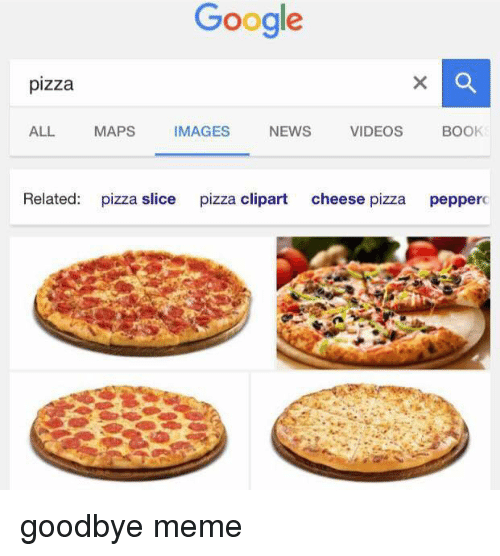 Pizza Slice: Google  pizza  ALL.  MAPS  IMAGES  NEWS  VIDEOS  BOOK  Related  pizza slice  pizza clipart  cheese pizza  pepperc goodbye meme