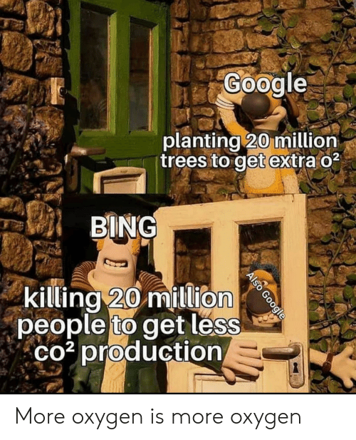 Google, Bing, and Oxygen: Google  planting 20 million  trees to get extra o2  BING  killing 20 million  people to get less  co3 production  Also Google More oxygen is more oxygen