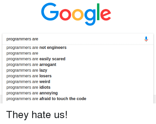 Arrogant: Google  programmers are  programmers are not engineers  programmers are  programmers are easily scared  programmers are arrogant  programmers are lazy  programmers are losers  programmers are weird  programmers are idiots  programmers are annoying  programmers are afraid to touch the code They hate us!