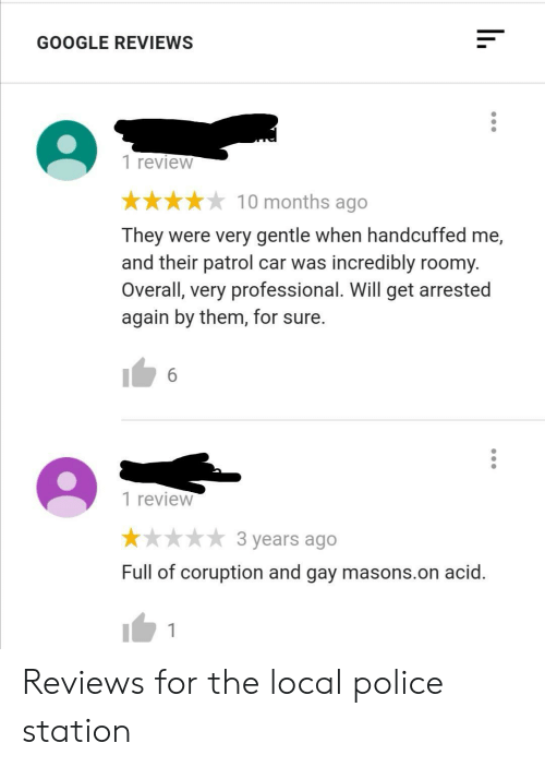 Reviews: GOOGLE REVIEWS  1 review  10 months ago  They were very gentle when handcuffed me,  and their patrol car was incredibly roomy.  Overall, very professional. Will get arrested  again by them, for sure.  6  1 review  3 years ago  Full of coruption and gay masons.on acid. Reviews for the local police station