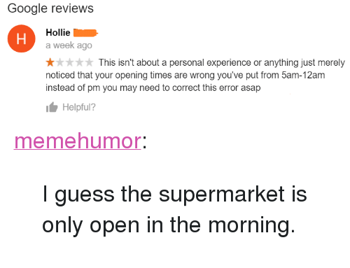 "Hollie: Google reviews  Hollie  a week ago  otk This isn't about a personal experience or anything just merely  noticed that your opening times are wrong you've put from 5am-12am  instead of pm you may need to correct this error asap  Helpful? <p><a href=""http://memehumor.net/post/159964186968/i-guess-the-supermarket-is-only-open-in-the"" class=""tumblr_blog"">memehumor</a>:</p>  <blockquote><p>I guess the supermarket is only open in the morning.</p></blockquote>"