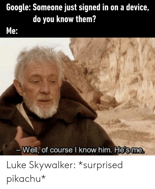 Dank, Google, and Luke Skywalker: Google: Someone just signed in on a device,  do you know them?  e:  -Well, of course I know him. He's me Luke Skywalker: *surprised pikachu*