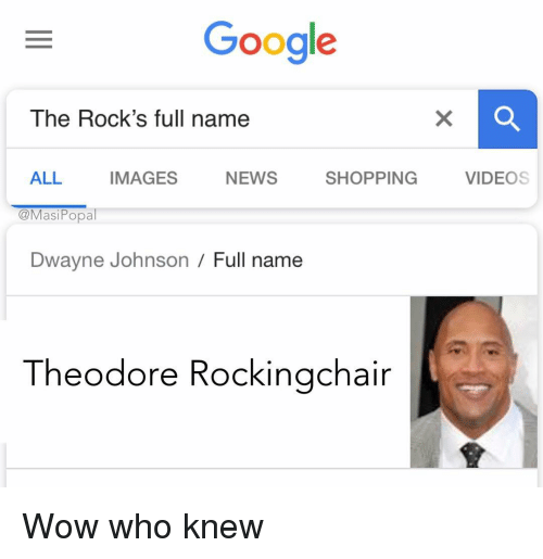 Dwayne Johnson, Funny, and Google: Google  The Rock's full name  ALL IMAGES NEWS SHOPPING VIDEOS  @MasiPopal  Dwayne Johnson / Full name  Theodore Rockingchair Wow who knew