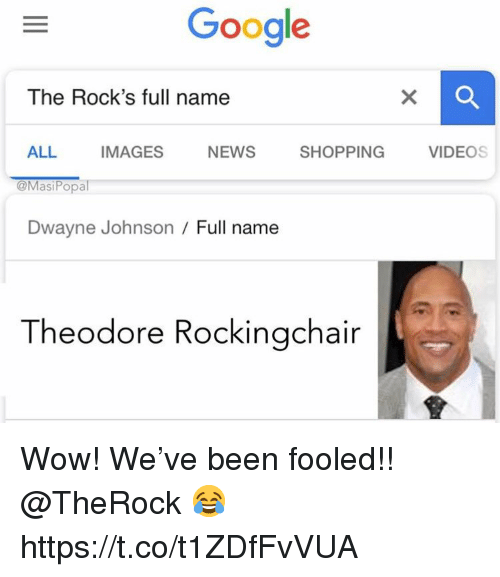 Dwayne Johnson, Google, and News: Google  The Rock's full name  ALL IMAGES NEWS SHOPPING VIDEOS  @MasiPopal  Dwayne Johnson/ Full name  Theodore Rockingchair Wow! We've been fooled!! @TheRock 😂 https://t.co/t1ZDfFvVUA