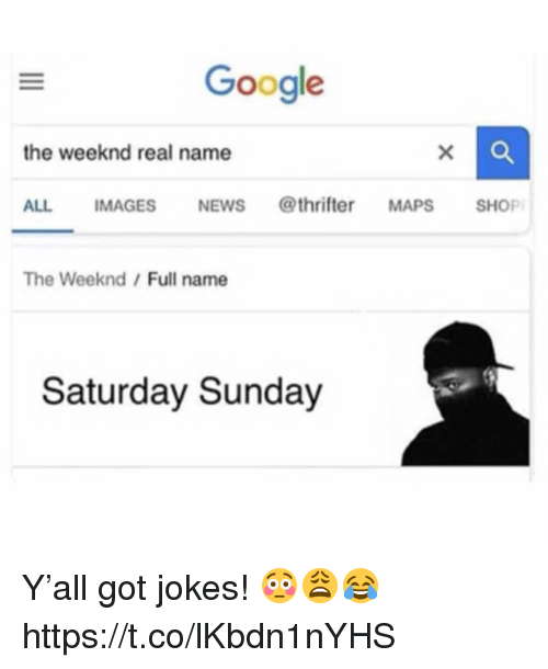 The Weeknd: Google  the weeknd real name  ALL IMAGESNEWS @thrifter MAPS SHOP  The Weeknd/Full name  Saturday Sunday Y'all got jokes! 😳😩😂 https://t.co/lKbdn1nYHS